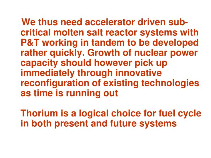 We thus need accelerator driven sub-critical molten salt reactor systems with P&T working in tandem to be developed rather quickly. Growth of nuclear power capacity should however pick up immediately through innovative reconfiguration of existing technologies as time is running out