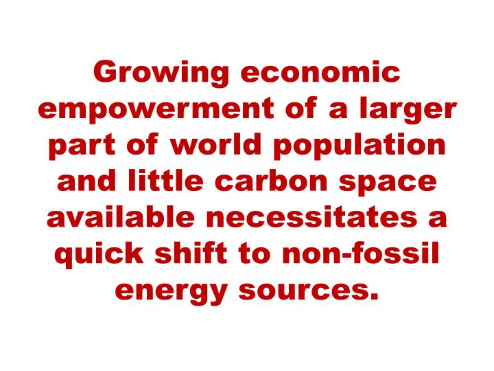 Growing economic empowerment of a larger part of world population and little carbon space available necessitates a quick shift to non-fossil energy sources.