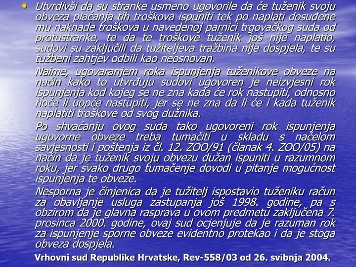 Utvrdivi da su stranke usmeno ugovorile da e tuenik svoju obveza plaanja tih trokova ispuniti tek po naplati dosuene mu naknade trokova u navedenoj parnici trgovakog suda od protustranke, te da te trokove tuenik jo nije naplatio, sudovi su zakljuili da tuiteljeva trabina nije dospjela, te su tubeni zahtjev odbili kao neosnovan.