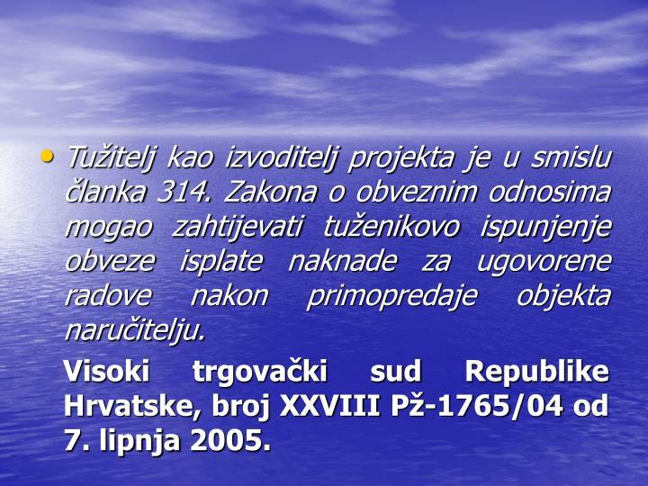 Tuitelj kao izvoditelj projekta je u smislu lanka 314. Zakona o obveznim odnosima mogao zahtijevati tuenikovo ispunjenje obveze isplate naknade za ugovorene radove nakon primopredaje objekta naruitelju.