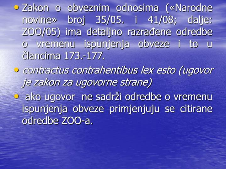 Zakon o obveznim odnosima (Narodne novine broj 35/05. i 41/08; dalje: ZOO/05) ima detaljno razraene odredbe o vremenu ispunjenja obveze i to u lancima 173.-177.