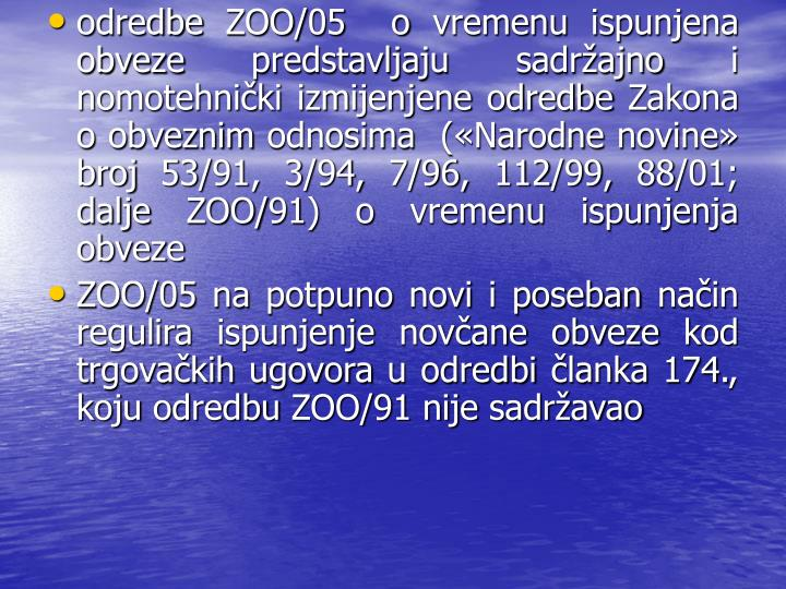 odredbe ZOO/05  o vremenu ispunjena obveze predstavljaju sadrajno i nomotehniki izmijenjene odredbe Zakona o obveznim odnosima  (Narodne novine broj 53/91, 3/94, 7/96, 112/99, 88/01; dalje ZOO/91) o vremenu ispunjenja obveze