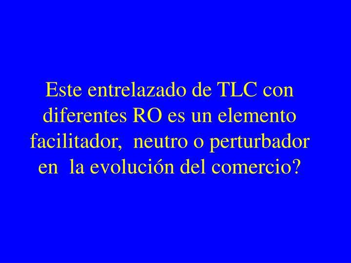 Este entrelazado de TLC con diferentes RO es un elemento facilitador,  neutro o perturbador en  la evolución del comercio?