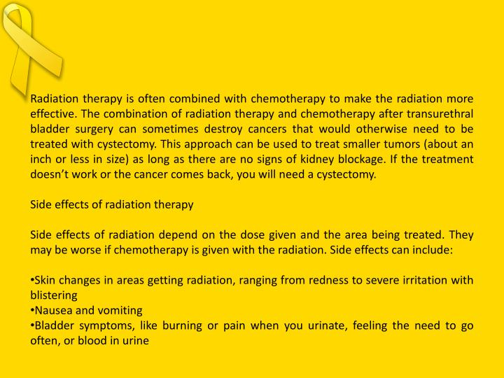 Radiation therapy is often combined with chemotherapy to make the radiation more effective. The combination of radiation therapy and chemotherapy after transurethral bladder surgery can sometimes destroy cancers that would otherwise need to be treated with
