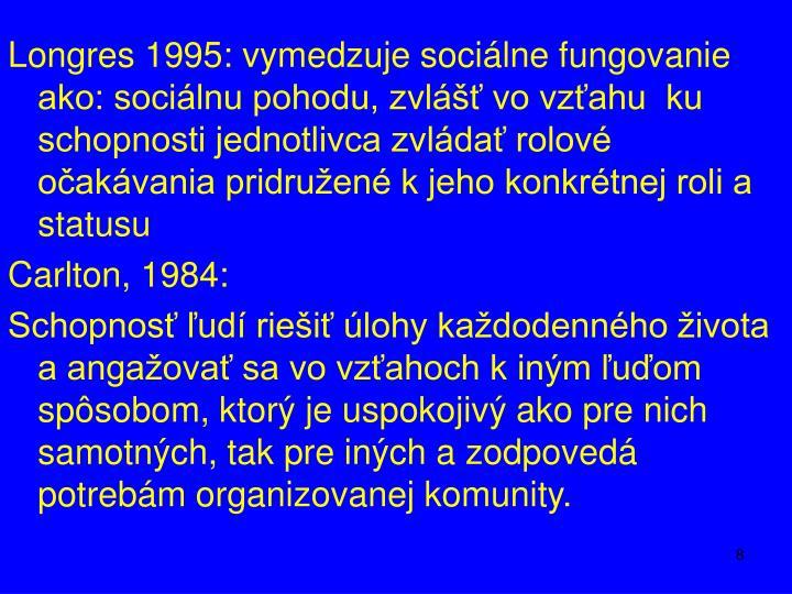 Longres 1995: vymedzuje sociálne fungovanie ako: sociálnu pohodu, zvlášť vo vzťahu  ku schopnosti jednotlivca zvládať rolové očakávania pridružené k jeho konkrétnej roli a statusu