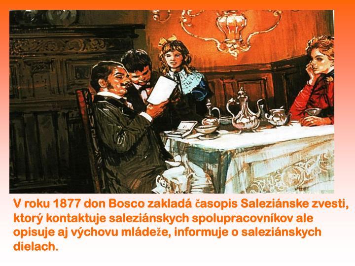 V roku 1877 don Bosco zakladá časopis Saleziánske zvesti,  ktorý kontaktuje saleziánskych spolupracovníkov ale opisuje aj výchovu mládeže, informuje o saleziánskych dielach.