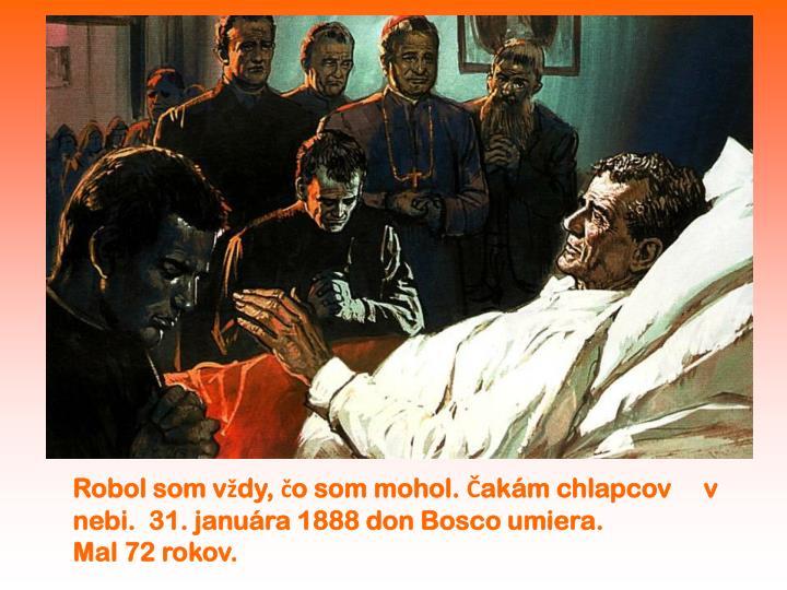 Robol som vždy, čo som mohol. Čakám chlapcov     v nebi.  31. januára 1888 don Bosco umiera.