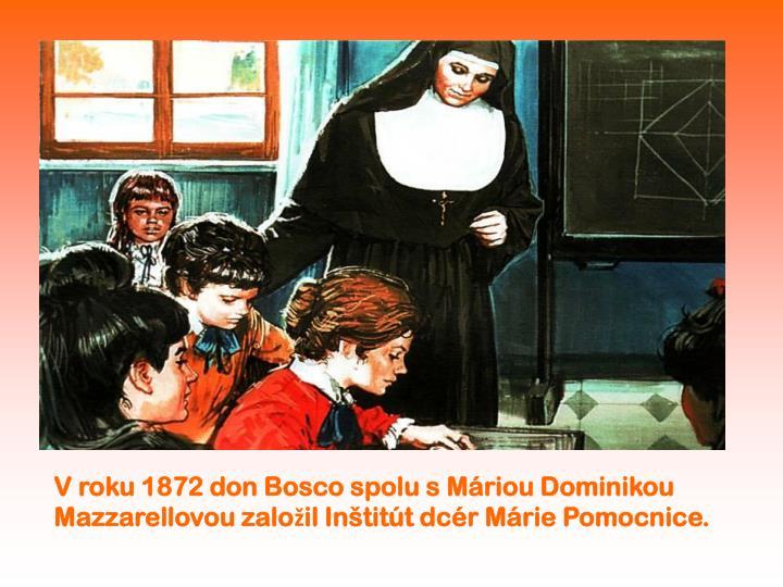 V roku 1872 don Bosco spolu s Máriou Dominikou Mazzarellovou založil Inštitút dcér Márie Pomocnice.