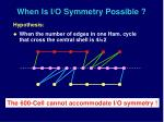 when is i o symmetry possible
