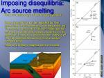 imposing disequilibria arc source melting