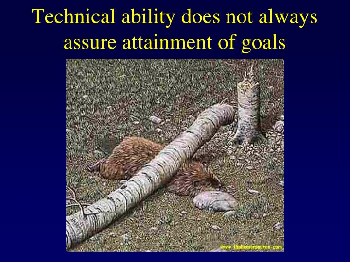 Technical ability does not always assure attainment of goals