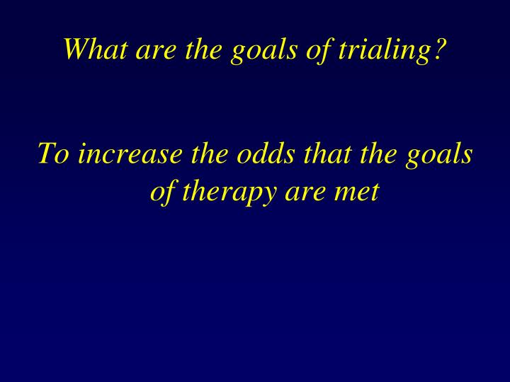 What are the goals of trialing?