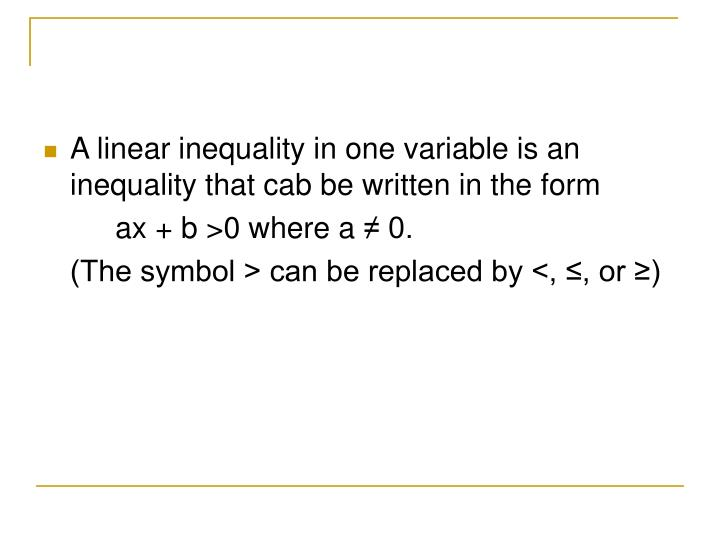 A linear inequality in one variable is an inequality that cab be written in the form