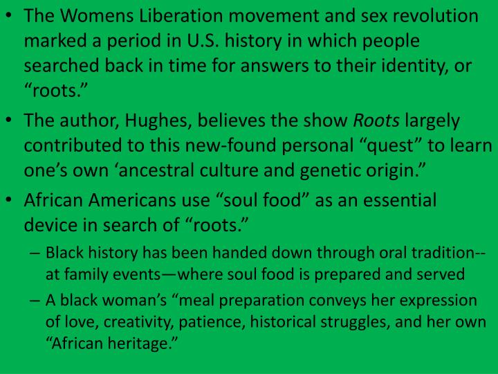 "The Womens Liberation movement and sex revolution marked a period in U.S. history in which people searched back in time for answers to their identity, or ""roots."""