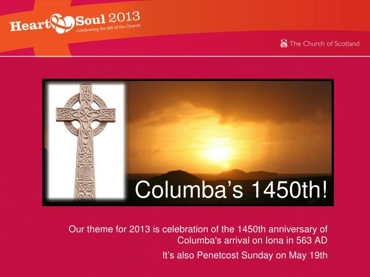 Our theme for 2013 is celebration of the 1450th anniversary of Columba's arrival on Iona in 563 AD