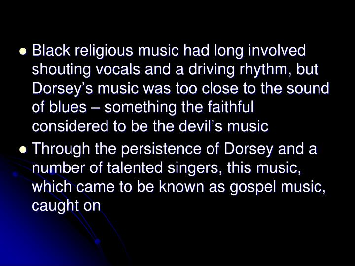 Black religious music had long involved shouting vocals and a driving rhythm, but Dorseys music was too close to the sound of blues  something the faithful considered to be the devils music