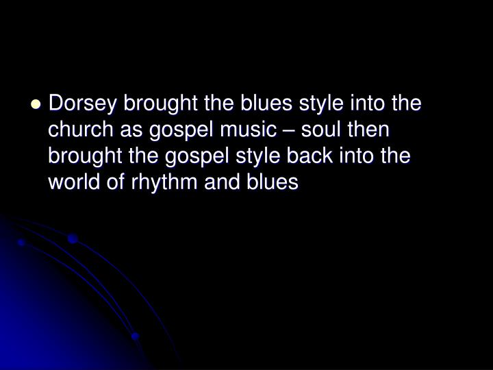 Dorsey brought the blues style into the church as gospel music  soul then brought the gospel style back into the world of rhythm and blues