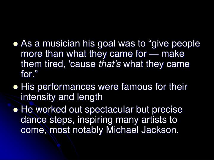 As a musician his goal was to give people more than what they came for make them tired, 'cause