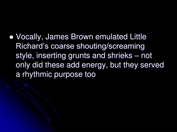 Vocally, James Brown emulated Little Richards coarse shouting/screaming style, inserting grunts and shrieks  not only did these add energy, but they served a rhythmic purpose too
