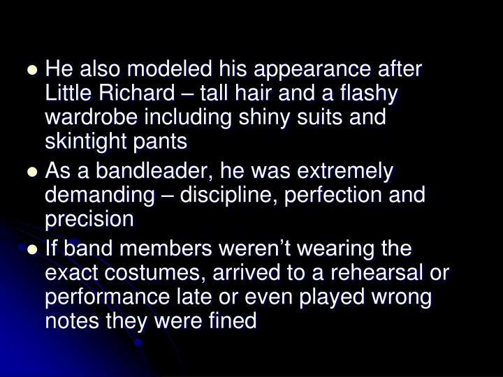 He also modeled his appearance after Little Richard  tall hair and a flashy wardrobe including shiny suits and skintight pants