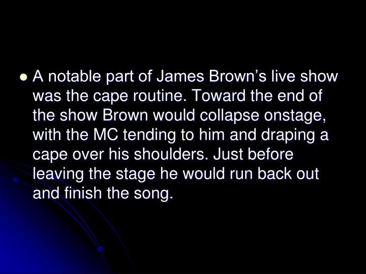 A notable part of James Browns live show was the cape routine. Toward the end of the show Brown would collapse onstage, with the MC tending to him and draping a cape over his shoulders. Just before leaving the stage he would run back out and finish the song.