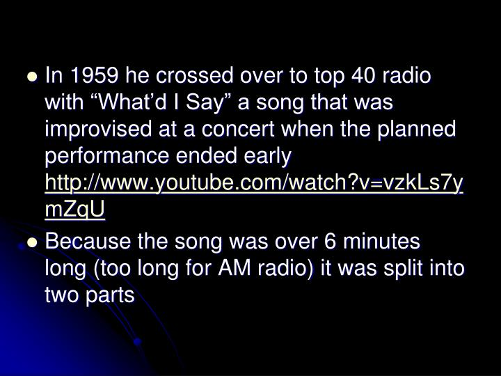 In 1959 he crossed over to top 40 radio with Whatd I Say a song that was improvised at a concert when the planned performance ended early