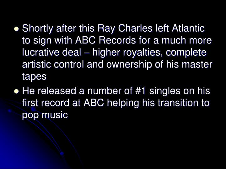 Shortly after this Ray Charles left Atlantic to sign with ABC Records for a much more lucrative deal  higher royalties, complete artistic control and ownership of his master tapes