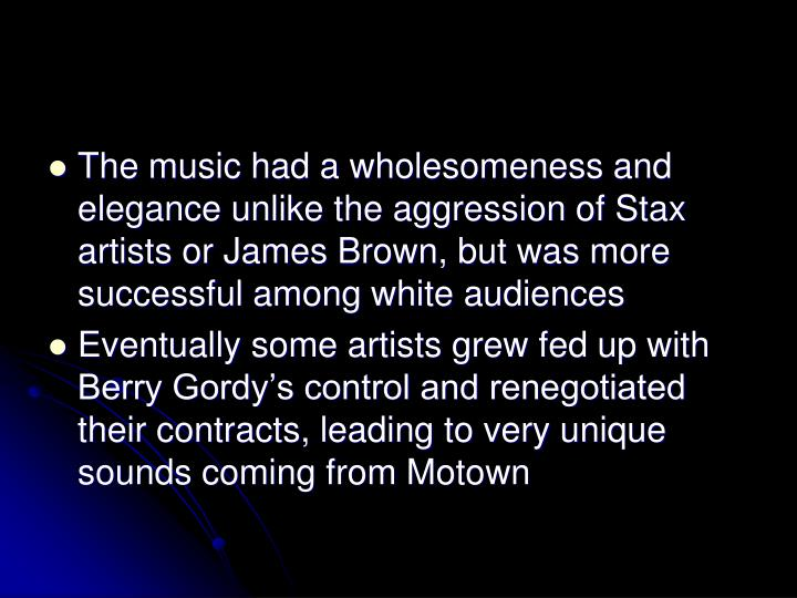 The music had a wholesomeness and elegance unlike the aggression of Stax artists or James Brown, but was more successful among white audiences