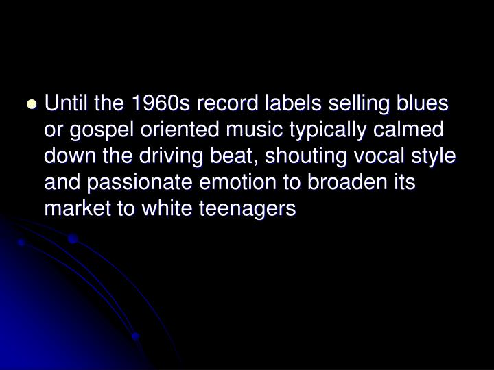 Until the 1960s record labels selling blues or gospel oriented music typically calmed down the driving beat, shouting vocal style and passionate emotion to broaden its market to white teenagers