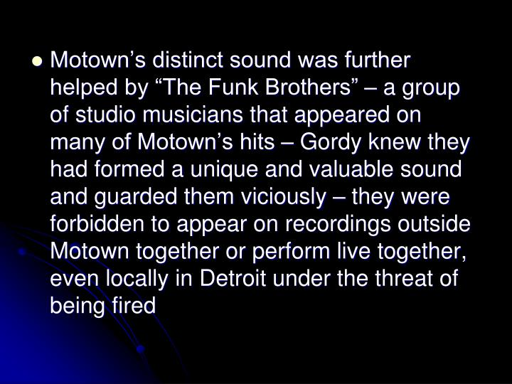 Motowns distinct sound was further helped by The Funk Brothers  a group of studio musicians that appeared on many of Motowns hits  Gordy knew they had formed a unique and valuable sound and guarded them viciously  they were forbidden to appear on recordings outside Motown together or perform live together, even locally in Detroit under the threat of being fired