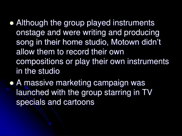 Although the group played instruments onstage and were writing and producing song in their home studio, Motown didnt allow them to record their own compositions or play their own instruments in the studio