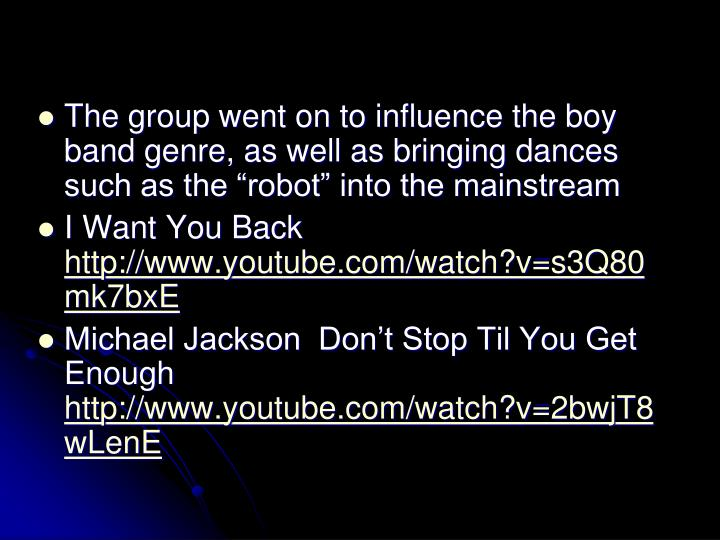 The group went on to influence the boy band genre, as well as bringing dances such as the robot into the mainstream