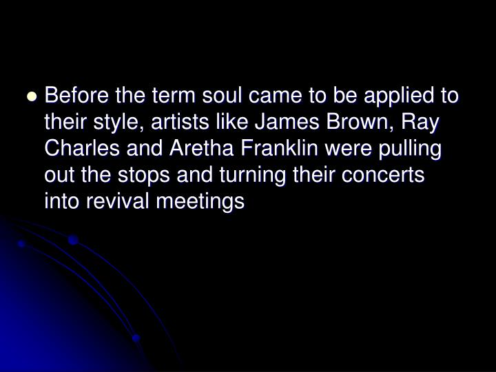 Before the term soul came to be applied to their style, artists like James Brown, Ray Charles and Aretha Franklin were pulling out the stops and turning their concerts into revival meetings