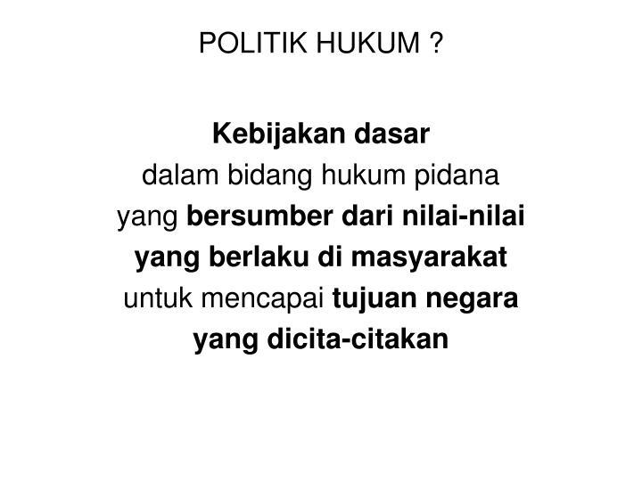 POLITIK HUKUM ?