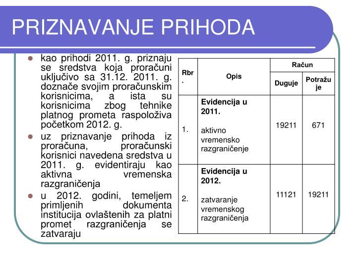 kao prihodi 2011. g. priznaju se sredstva koja proračuni uključivo sa 31.12. 2011. g. doznače svojim proračunskim korisnicima, a ista su korisnicima zbog tehnike platnog prometa raspoloživa početkom 2012. g.