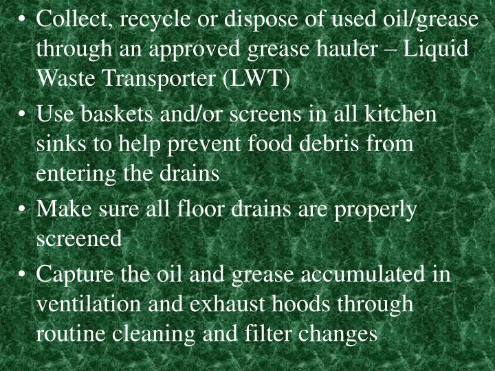 Collect, recycle or dispose of used oil/grease through an approved grease hauler – Liquid Waste Transporter (LWT)