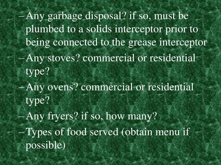 Any garbage disposal? if so, must be plumbed to a solids interceptor prior to being connected to the grease interceptor