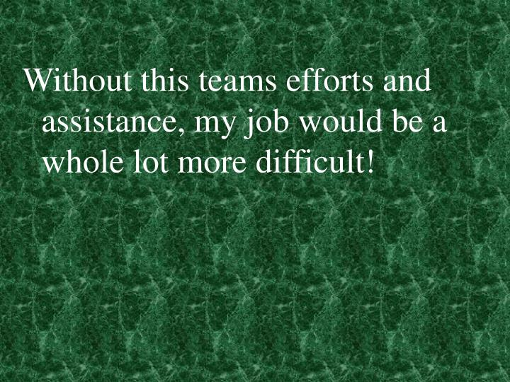 Without this teams efforts and assistance, my job would be a whole lot more difficult!
