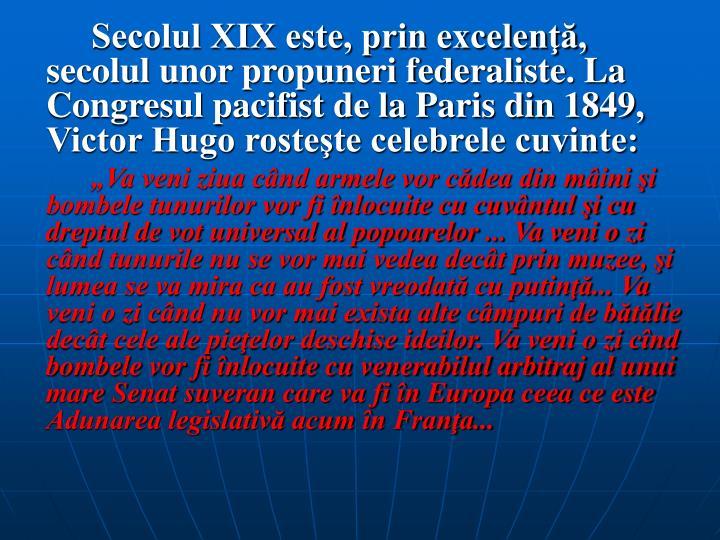 Secolul XIX este, prin excelenţă, secolul unor propuneri federaliste. La Congresul pacifist de la Paris din 1849, Victor Hugo rosteşte celebrele cuvinte: