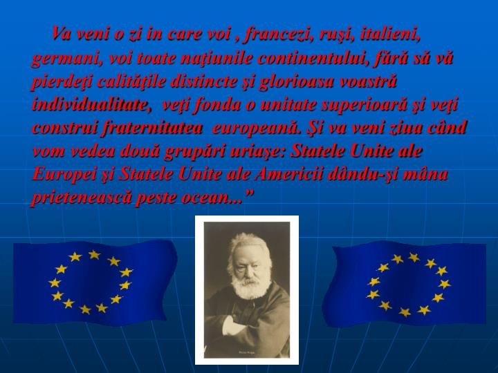 """Va veni o zi in care voi , francezi, ruşi, italieni, germani, voi toate naţiunile continentului, fără să vă pierdeţi calităţile distincte şi glorioasa voastră individualitate, veţi fonda o unitate superioară şi veţi construi fraternitatea europeană. Şi va veni ziua când vom vedea două grupări uriaşe: Statele Unite ale Europei şi Statele Unite ale Americii dându-şi mâna prietenească peste ocean..."""""""