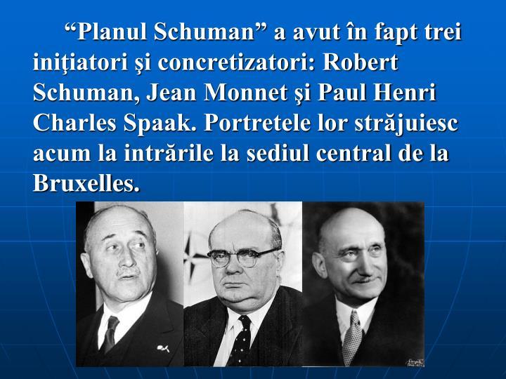 """""""Planul Schuman"""" a avut în fapt trei iniţiatori şi concretizatori: Robert Schuman, Jean Monnet şi Paul Henri Charles Spaak. Portretele lor străjuiesc acum la intrările la sediul central de la Bruxelles."""