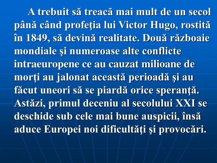A trebuit să treacă mai mult de un secol până când profeţia lui Victor Hugo, rostită în 1849, să devină realitate. Două războaie mondiale şi numeroase alte conflicte intraeuropene ce au cauzat milioane de morţi au jalonat această perioadă şi au făcut uneori să se piardă orice speranţă. Astăzi, primul deceniu al secolului XXI se deschide sub cele mai bune auspicii, însă aduce Europei noi dificultăţi şi provocări.
