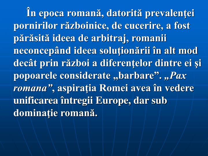 """În epoca romană, datorită prevalenţei pornirilor războinice, de cucerire, a fost părăsită ideea de arbitraj, romanii neconcepând ideea soluţionării în alt mod decât prin război a diferenţelor dintre ei şi popoarele considerate """"barbare""""."""