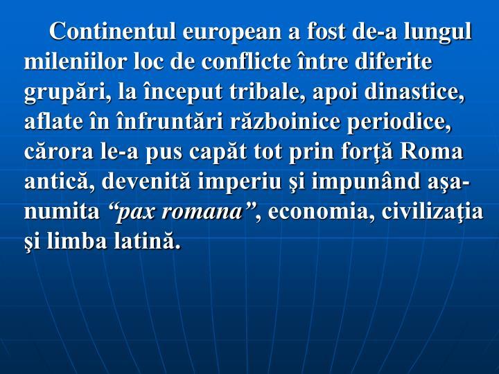 Continentul european a fost de‑a lungul mileniilor loc de conflicte între diferite grupări, la început tribale, apoi dinastice, aflate în înfruntări războinice periodice, cărora le‑a pus capăt tot prin forţă Roma antică, devenită imperiu şi impunând aşa-numita