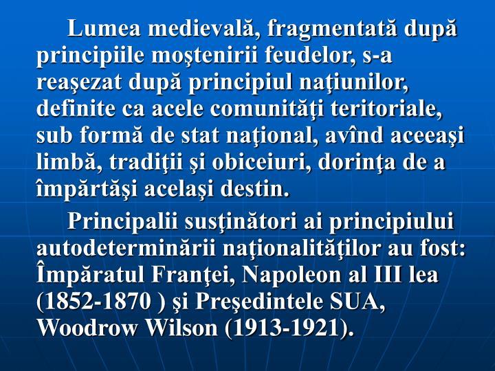 Lumea medievală, fragmentată după principiile moştenirii feudelor, s‑a reaşezat după principiul naţiunilor, definite ca acele comunităţi teritoriale, sub formă de stat naţional, avînd aceeaşi limbă, tradiţii şi obiceiuri, dorinţa de a împărtăşi acelaşi destin.