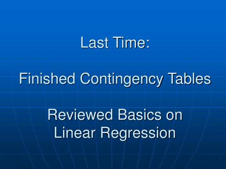 Last time finished contingency tables reviewed basics on linear regression