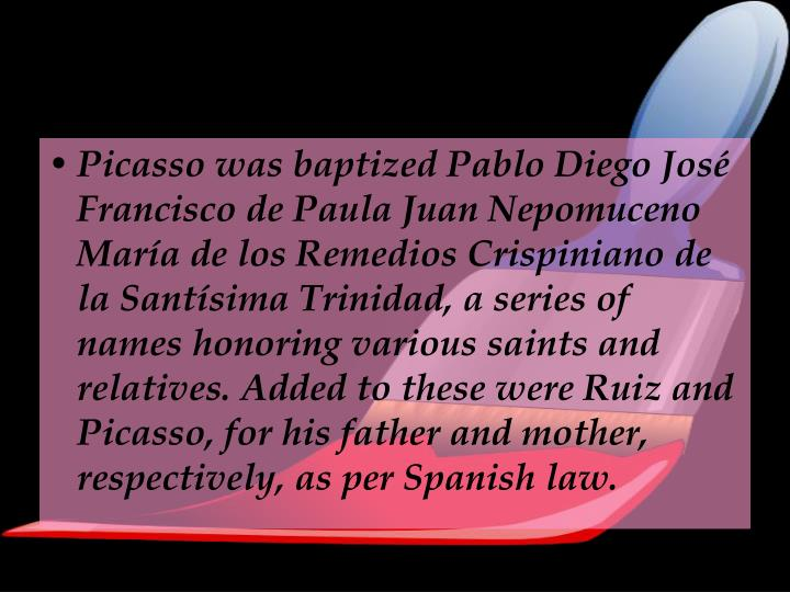 Picasso was baptized Pablo Diego José Francisco de Paula Juan Nepomuceno María de los Remedios Crispiniano de la Santísima Trinidad, a series of names honoring various saints and relatives. Added to these were Ruiz and Picasso, for his father and mother, respectively, as per Spanish law.