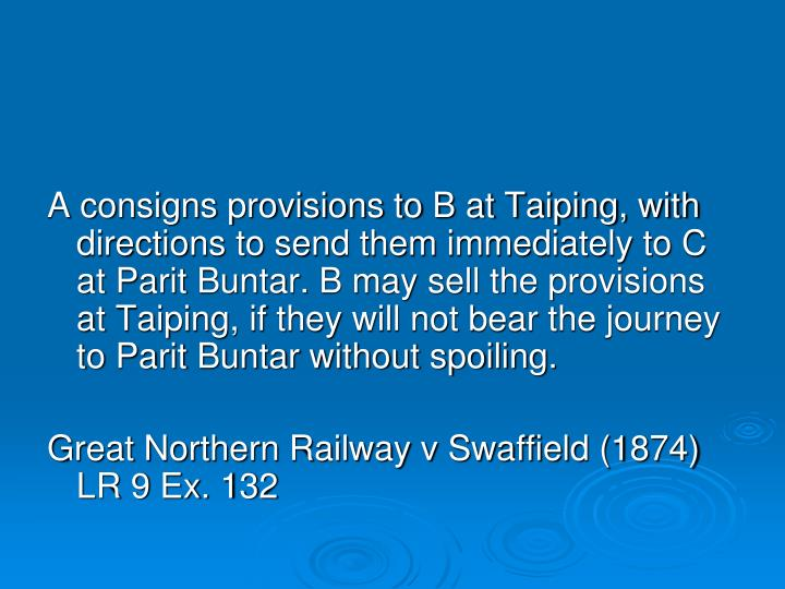 A consigns provisions to B at Taiping, with directions to send them immediately to C at Parit Buntar. B may sell the provisions at Taiping, if they will not bear the journey to Parit Buntar without spoiling.