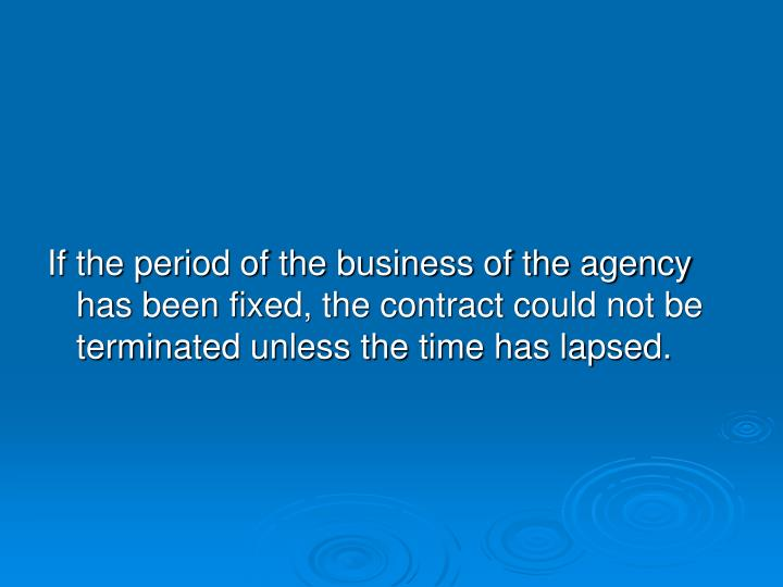 If the period of the business of the agency has been fixed, the contract could not be terminated unless the time has lapsed.