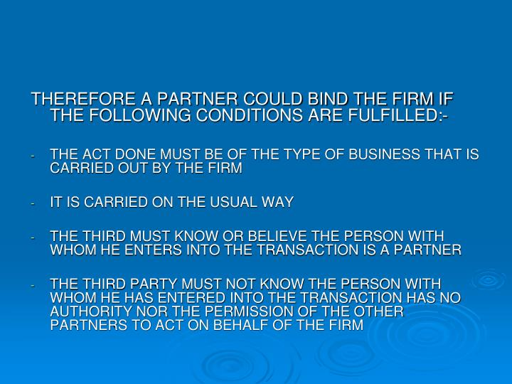 THEREFORE A PARTNER COULD BIND THE FIRM IF THE FOLLOWING CONDITIONS ARE FULFILLED:-